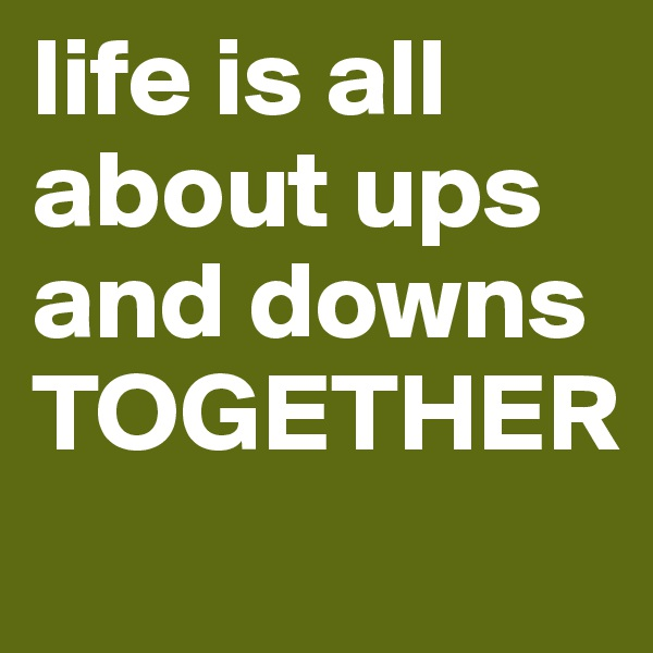 life is all about ups and downs TOGETHER