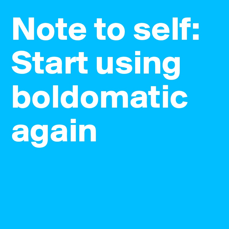 Note to self:  Start using boldomatic again
