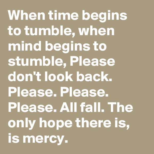 When time begins to tumble, when mind begins to stumble, Please don't look back. Please. Please. Please. All fall. The only hope there is, is mercy.