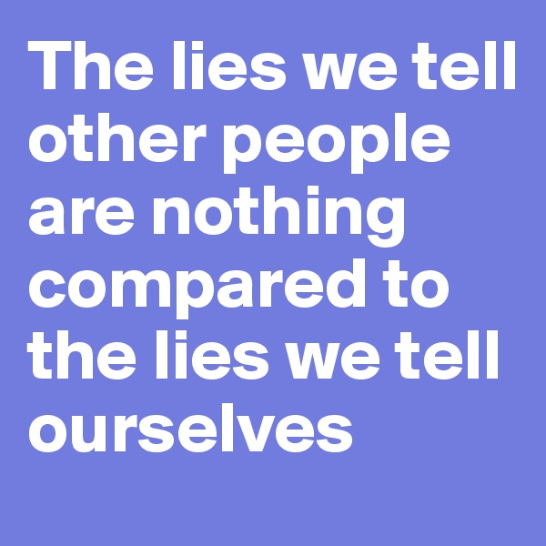 The lies we tell other people are nothing compared to the lies we tell ourselves