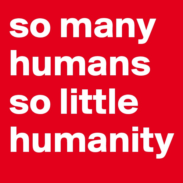 so many humans so little humanity