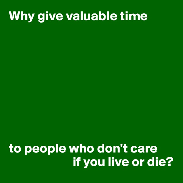 Why give valuable time          to people who don't care                         if you live or die?