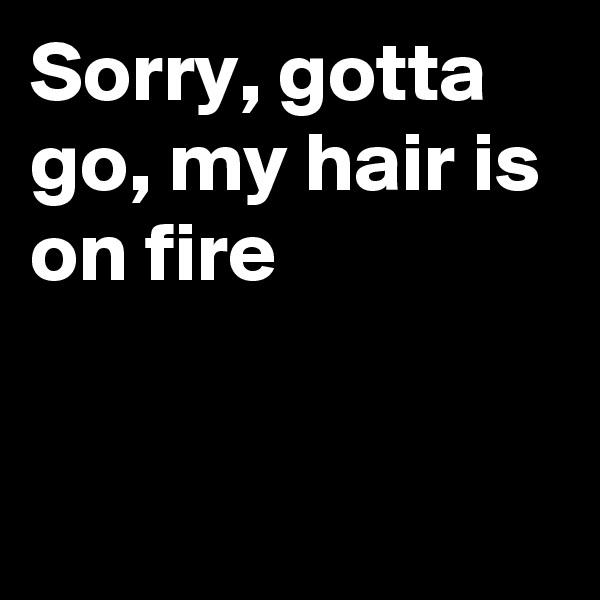Sorry, gotta go, my hair is on fire