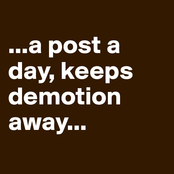 ...a post a day, keeps demotion away...