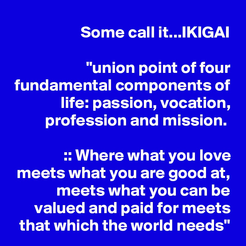 """Some call it...IKIGAI   """"union point of four fundamental components of life: passion, vocation, profession and mission.   :: Where what you love meets what you are good at, meets what you can be valued and paid for meets that which the world needs"""""""