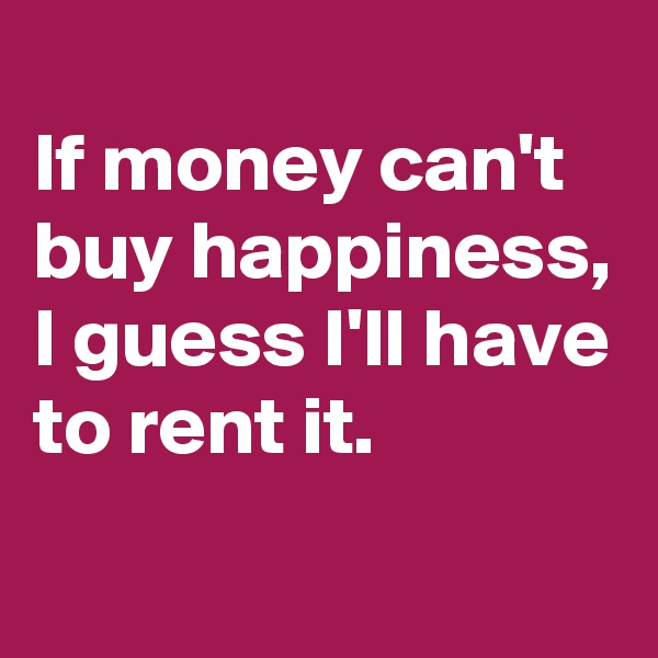 If money can't buy happiness,  I guess I'll have to rent it.