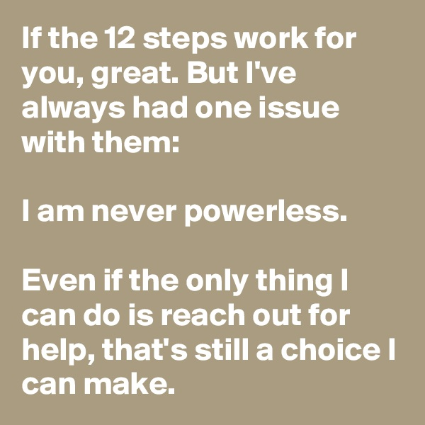 If the 12 steps work for you, great. But I've always had one issue with them:  I am never powerless.  Even if the only thing I can do is reach out for help, that's still a choice I can make.