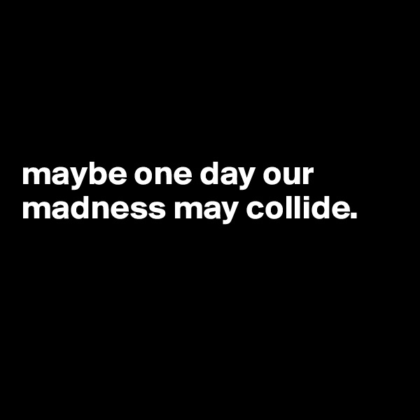 maybe one day our madness may collide.