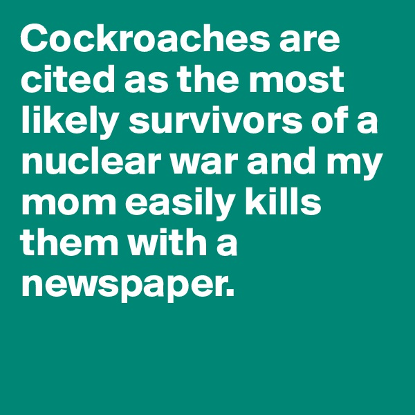 Cockroaches are cited as the most likely survivors of a nuclear war and my mom easily kills them with a newspaper.