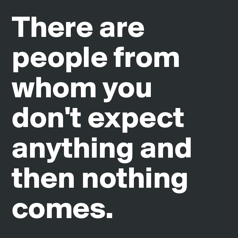 There are people from whom you don't expect anything and then nothing comes.