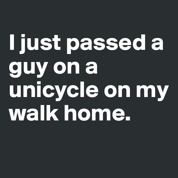 I just passed a guy on a unicycle on my walk home.