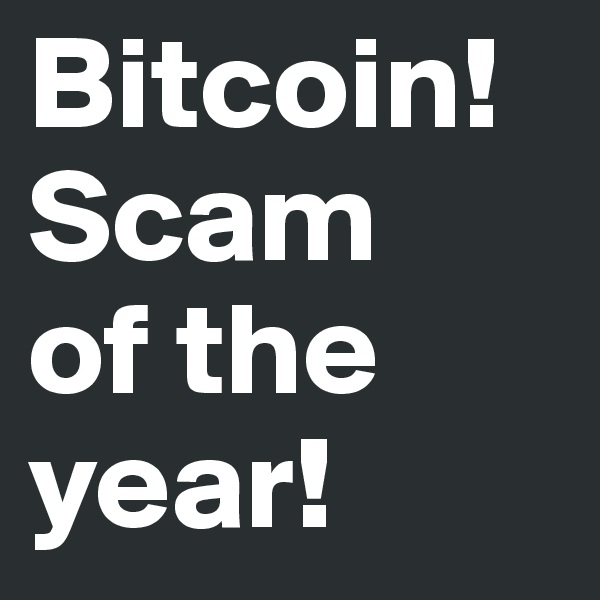Bitcoin! Scam of the year!