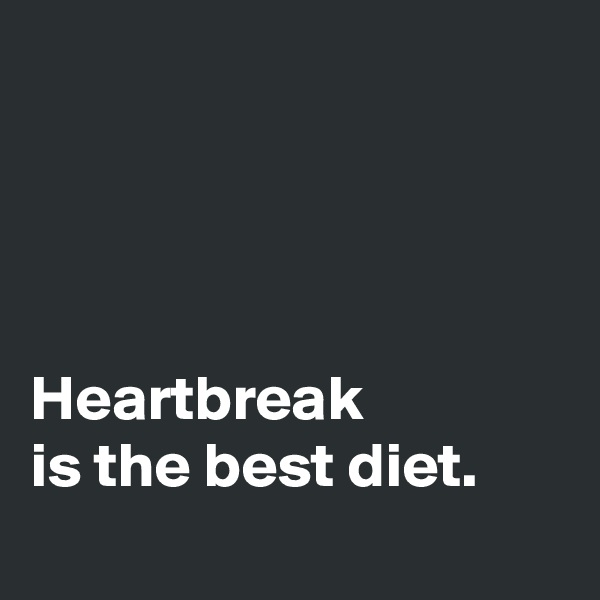 Heartbreak is the best diet.