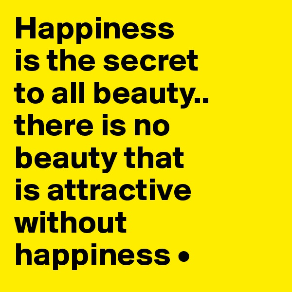 Happiness is the secret to all beauty.. there is no beauty that is attractive without happiness •