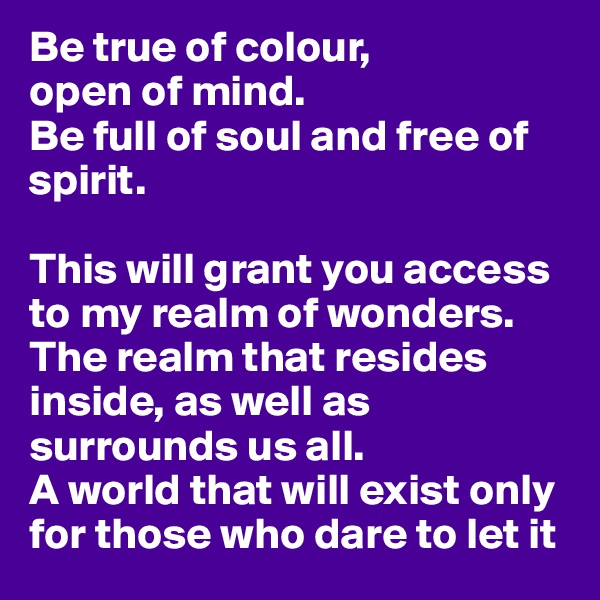 Be true of colour, open of mind. Be full of soul and free of spirit.  This will grant you access to my realm of wonders.  The realm that resides inside, as well as surrounds us all.  A world that will exist only for those who dare to let it