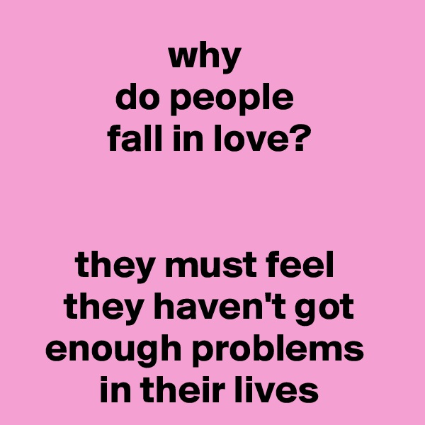 why  do people  fall in love?   they must feel  they haven't got enough problems  in their lives