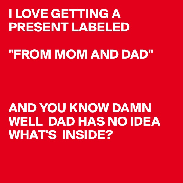 """I LOVE GETTING A PRESENT LABELED  """"FROM MOM AND DAD""""    AND YOU KNOW DAMN WELL  DAD HAS NO IDEA WHAT'S  INSIDE?"""