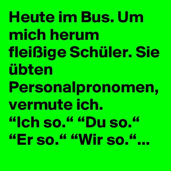 """Heute im Bus. Um mich herum fleißige Schüler. Sie übten Personalpronomen, vermute ich. """"Ich so."""" """"Du so."""" """"Er so."""" """"Wir so.""""..."""