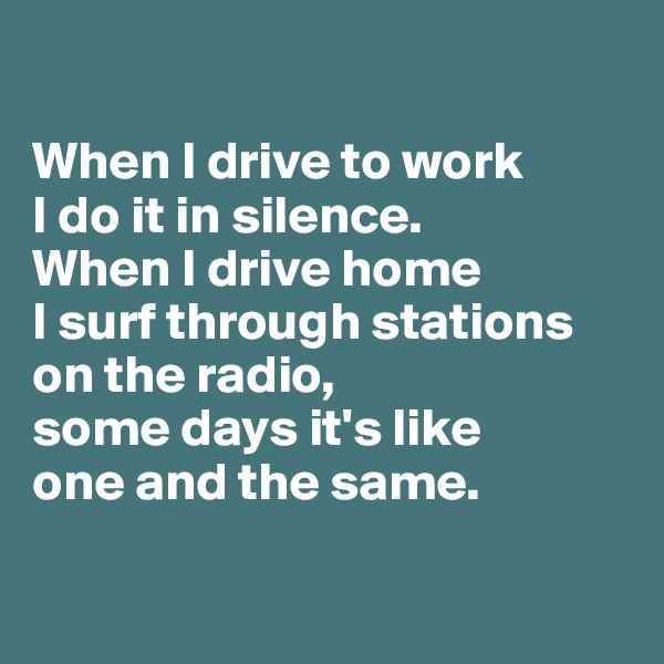 When I drive to work  I do it in silence.  When I drive home  I surf through stations on the radio,  some days it's like  one and the same.