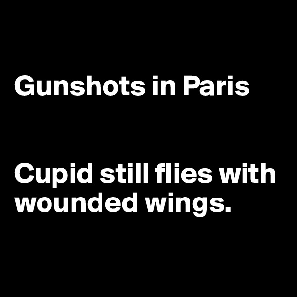 Gunshots in Paris   Cupid still flies with wounded wings.