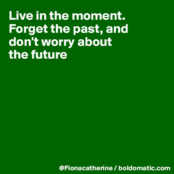 Live in the moment. Forget the past, and don't worry about the future