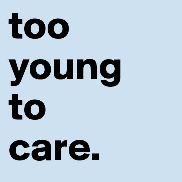 too young to care.
