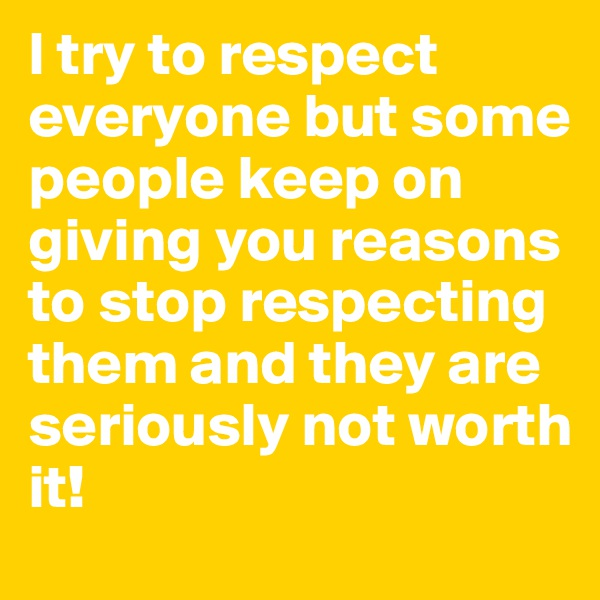 I try to respect everyone but some people keep on giving you reasons to stop respecting them and they are seriously not worth it!