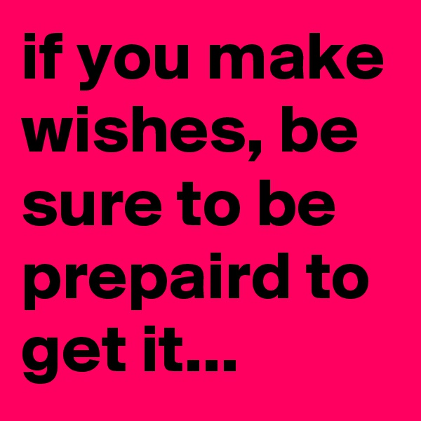 if you make wishes, be sure to be prepaird to get it...