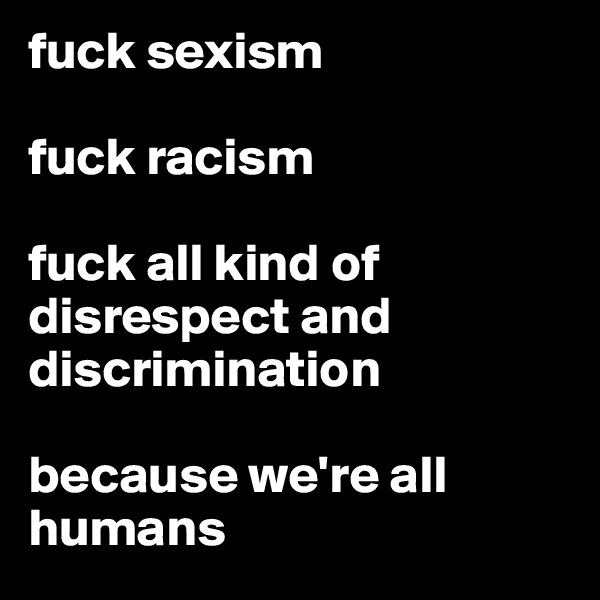 fuck sexism   fuck racism   fuck all kind of disrespect and discrimination  because we're all humans