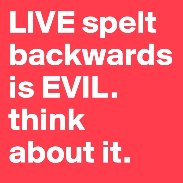 LIVE spelt backwards is EVIL. think about it.