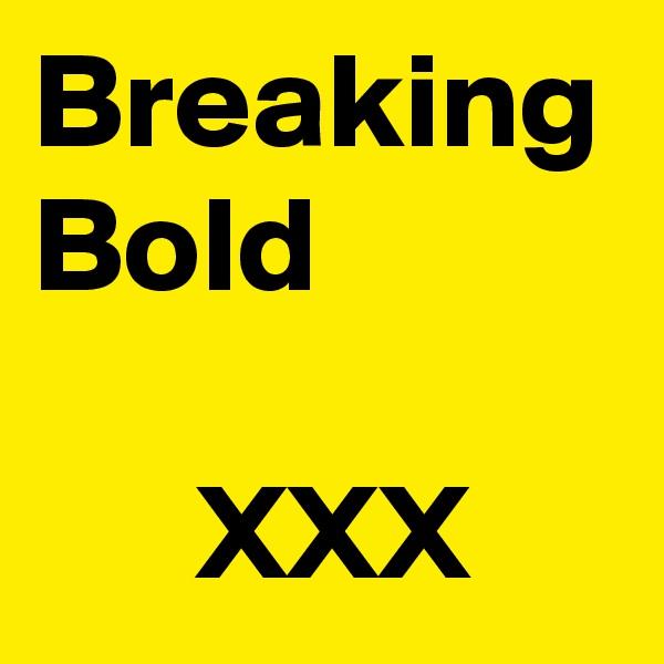 Breaking Bold         XXX