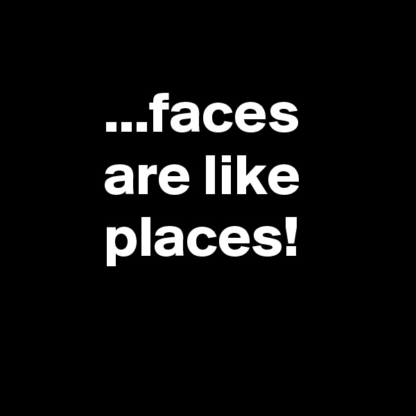 ...faces        are like        places!