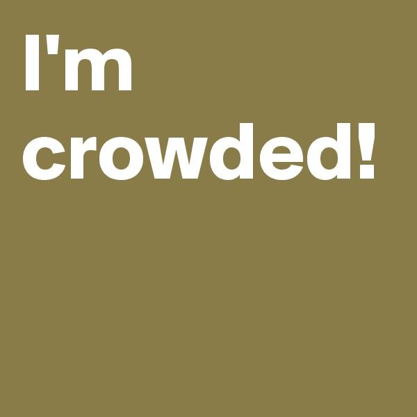 I'm crowded!