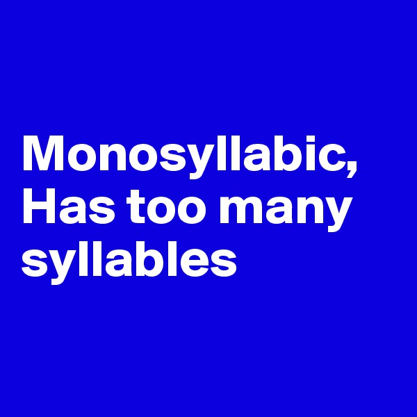 Monosyllabic, Has too many syllables