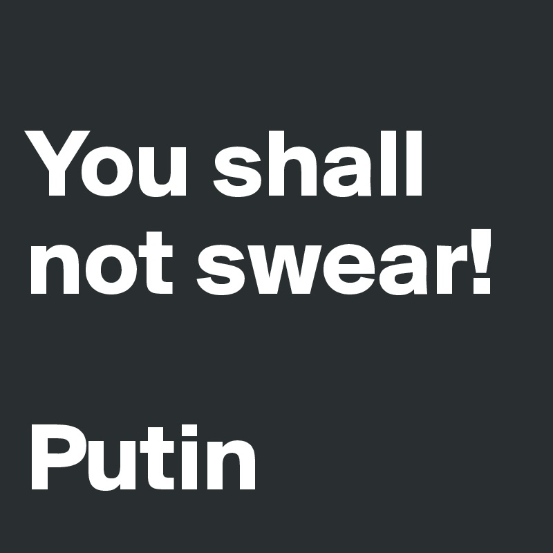 You shall not swear!  Putin