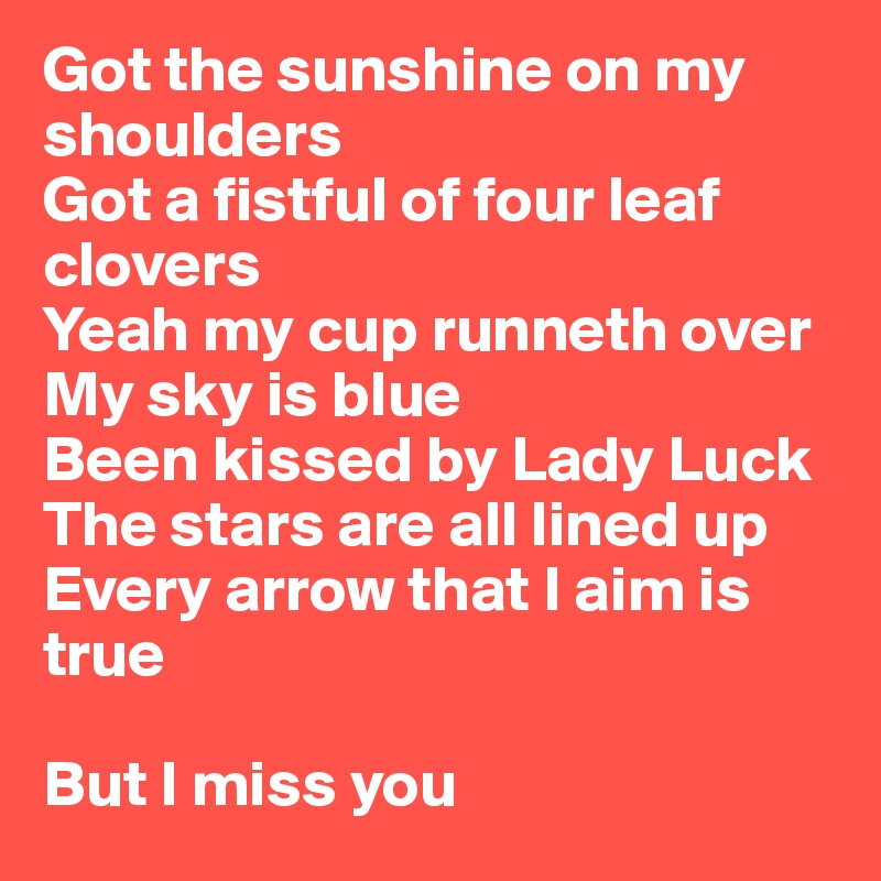 Got the sunshine on my shoulders Got a fistful of four leaf clovers Yeah my cup runneth over My sky is blue Been kissed by Lady Luck The stars are all lined up Every arrow that I aim is true  But I miss you
