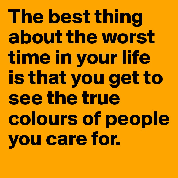 The best thing about the worst time in your life is that you get to see the true colours of people you care for.