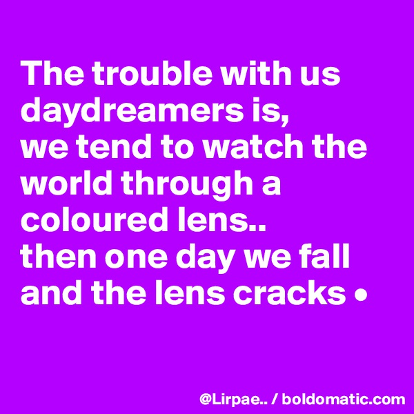 The trouble with us daydreamers is, we tend to watch the world through a coloured lens.. then one day we fall and the lens cracks •
