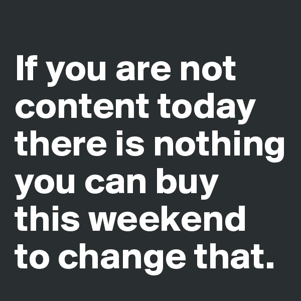 If you are not content today there is nothing you can buy this weekend to change that.