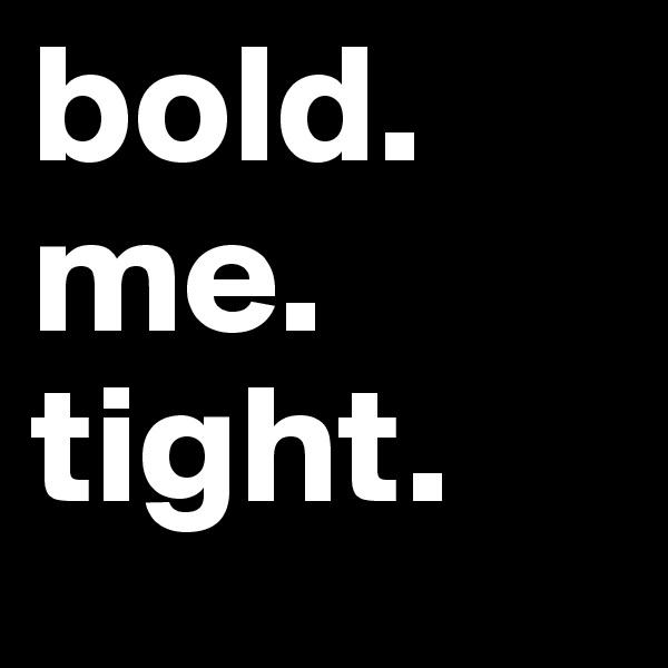 bold.  me.  tight.