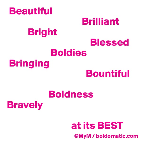 Beautiful                                      Brilliant            Bright                                          Blessed                      Boldies  Bringing                                        Bountiful                      Boldness  Bravely                                 at its BEST