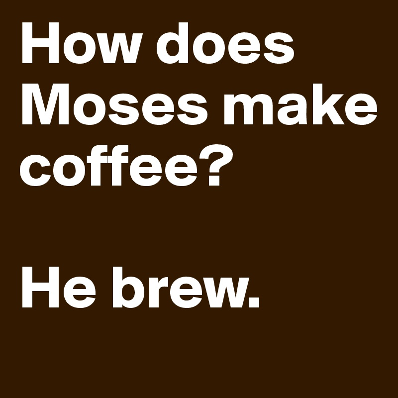 How does Moses make coffee?  He brew.