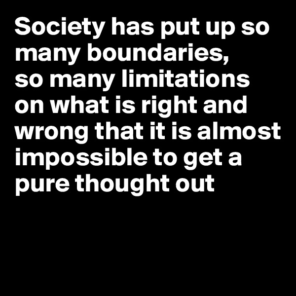 Society has put up so many boundaries,  so many limitations on what is right and wrong that it is almost impossible to get a pure thought out