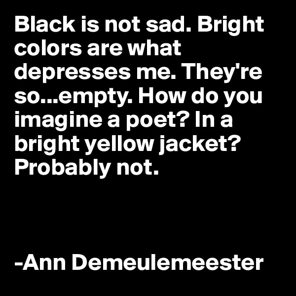 Black is not sad. Bright     colors are what depresses me. They're so...empty. How do you imagine a poet? In a bright yellow jacket? Probably not.    -Ann Demeulemeester