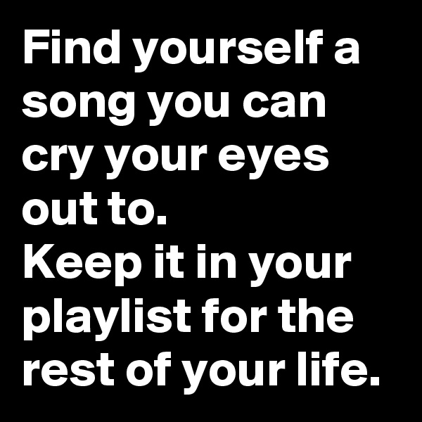 Find yourself a song you can cry your eyes out to. Keep it in your playlist for the rest of your life.