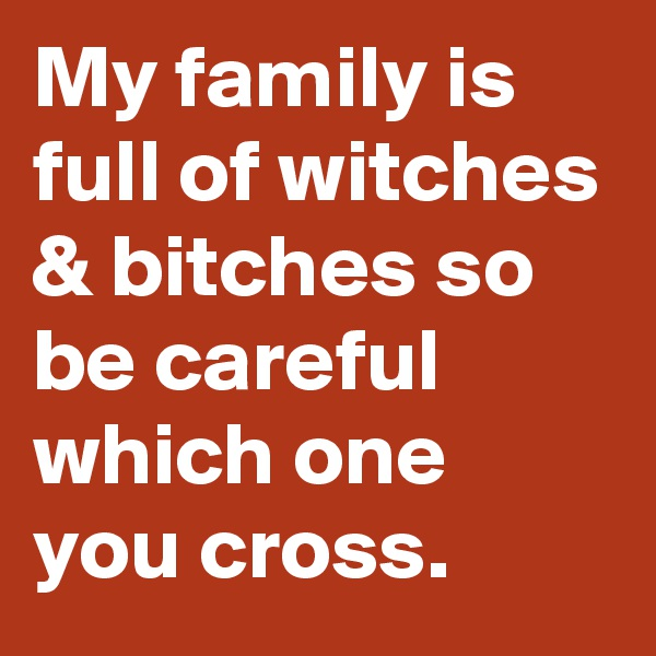 My family is full of witches & bitches so be careful which one you cross.
