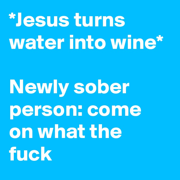 *Jesus turns water into wine*  Newly sober person: come on what the fuck