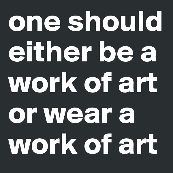 one should either be a work of art or wear a work of art