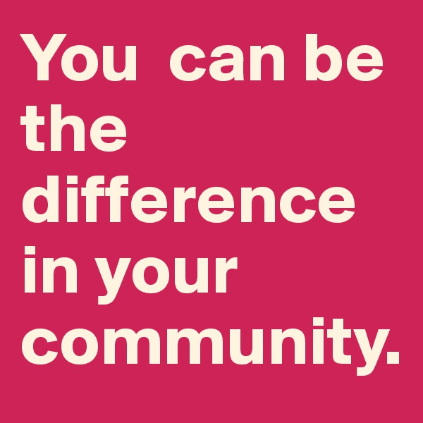 You  can be the difference in your community.