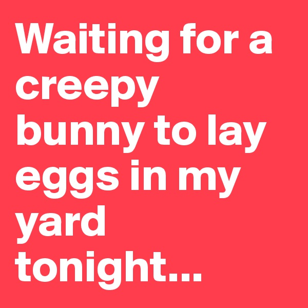 Waiting for a creepy bunny to lay eggs in my yard tonight...